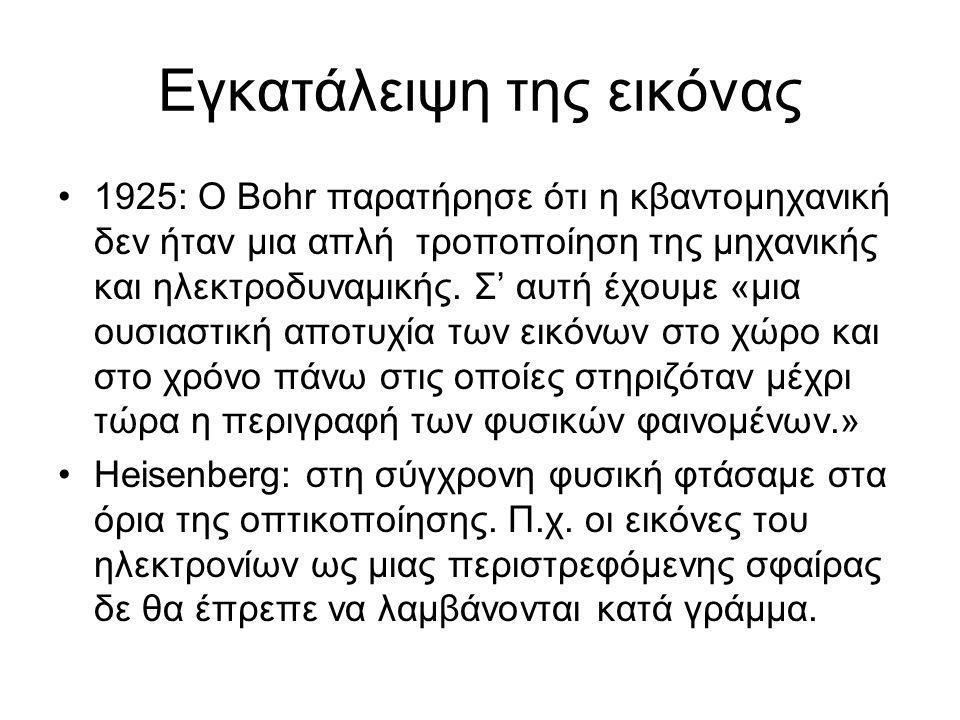Εγκατάλειψη της εικόνας •1925: Ο Bohr παρατήρησε ότι η κβαντομηχανική δεν ήταν μια απλή τροποποίηση της μηχανικής και ηλεκτροδυναμικής. Σ' αυτή έχουμε