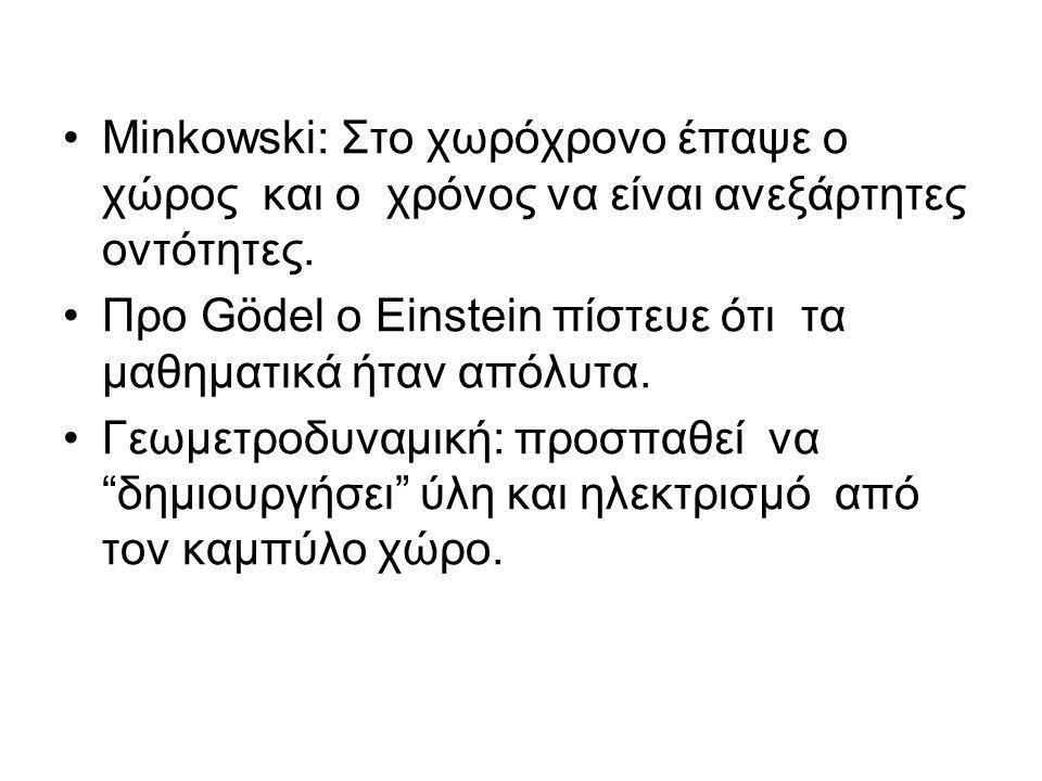 •Minkowski: Στο χωρόχρονο έπαψε ο χώρος και ο χρόνος να είναι ανεξάρτητες οντότητες. •Προ Gödel ο Einstein πίστευε ότι τα μαθηματικά ήταν απόλυτα. •Γε