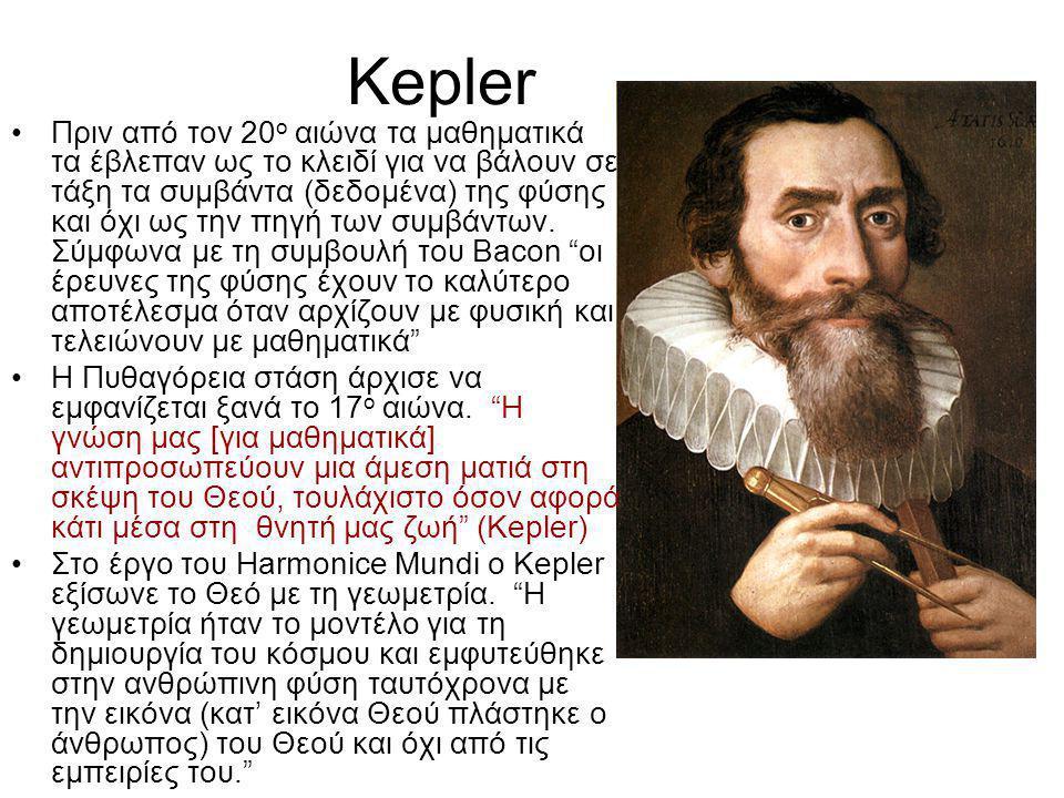 Kepler •Πριν από τον 20 ο αιώνα τα μαθηματικά τα έβλεπαν ως το κλειδί για να βάλουν σε τάξη τα συμβάντα (δεδομένα) της φύσης και όχι ως την πηγή των συμβάντων.