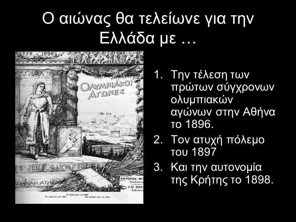 Ο αιώνας θα τελείωνε για την Ελλάδα με … 1.Την τέλεση των πρώτων σύγχρονων ολυμπιακών αγώνων στην Αθήνα το 1896. 2.Τον ατυχή πόλεμο του 1897 3.Και την