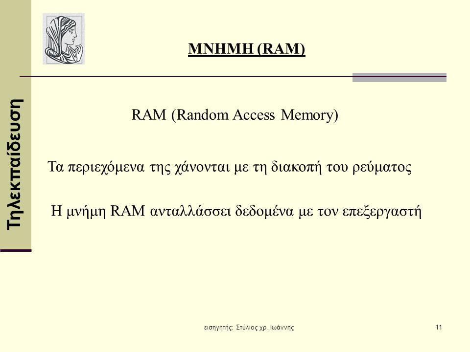 Τηλεκπαίδευση εισηγητής: Στύλιος χρ. Ιωάννης11 ΜΝΗΜΗ (RAM) RAM (Random Access Memory) Τα περιεχόμενα της χάνονται με τη διακοπή του ρεύματος Η μνήμη R
