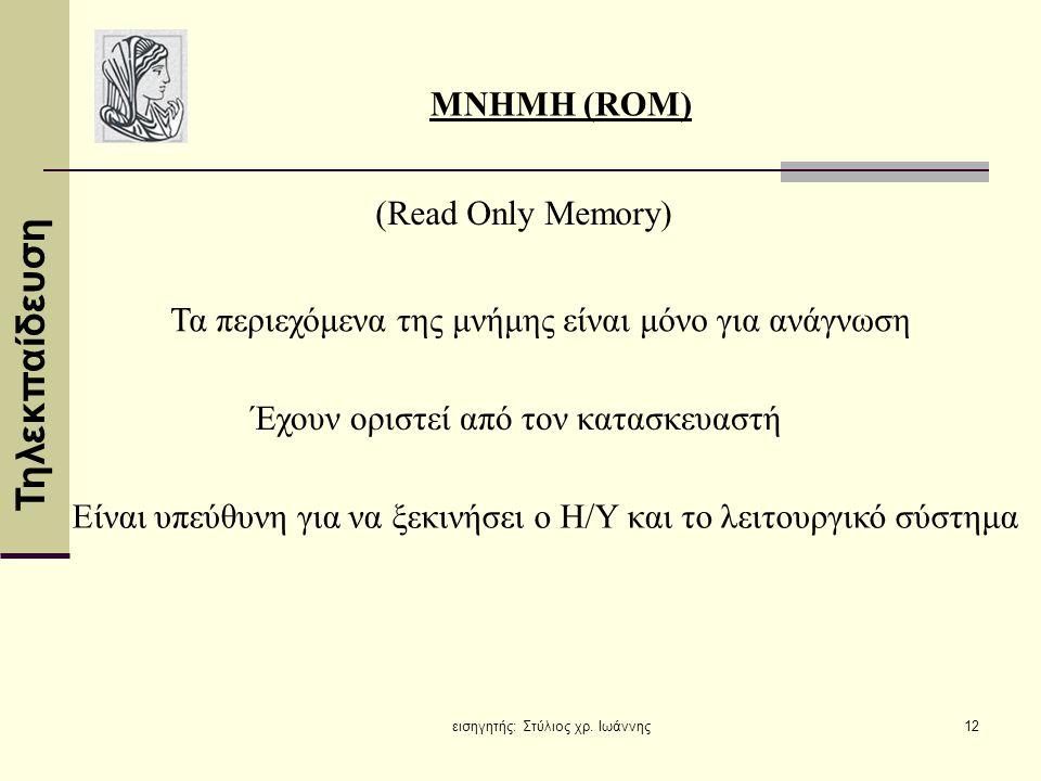 Τηλεκπαίδευση εισηγητής: Στύλιος χρ. Ιωάννης12 MNHMH (ROM) (Read Only Memory) Τα περιεχόμενα της μνήμης είναι μόνο για ανάγνωση Έχουν οριστεί από τον