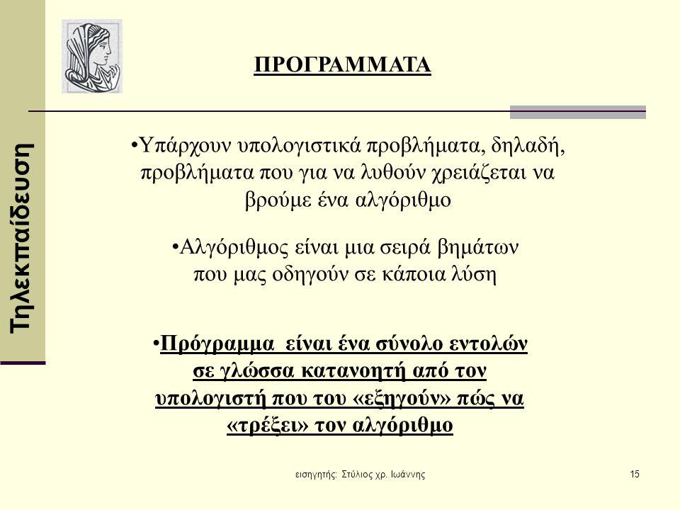 Τηλεκπαίδευση εισηγητής: Στύλιος χρ. Ιωάννης15 •Πρόγραμμα είναι ένα σύνολο εντολών σε γλώσσα κατανοητή από τον υπολογιστή που του «εξηγούν» πώς να «τρ