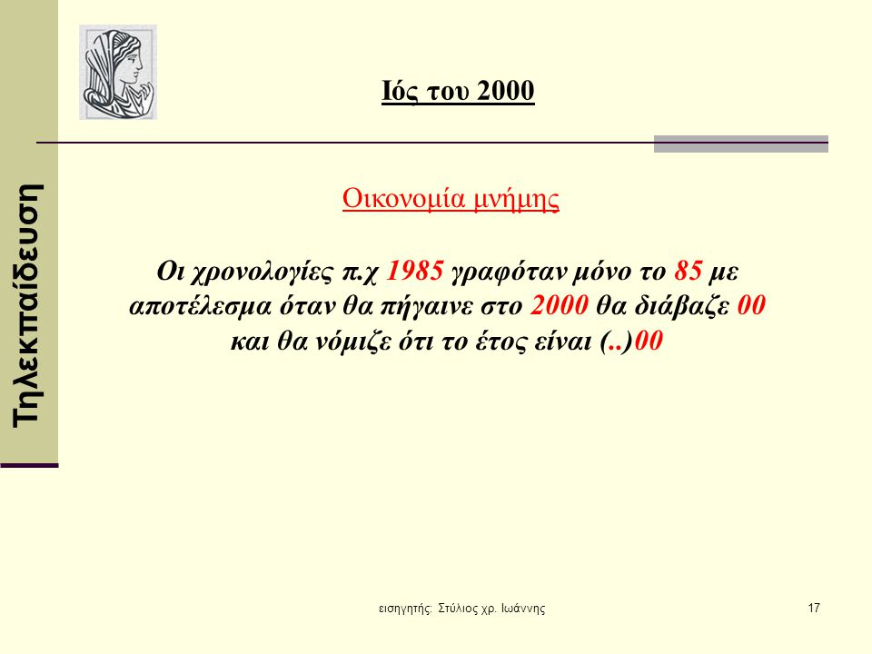 Τηλεκπαίδευση εισηγητής: Στύλιος χρ. Ιωάννης17 Ιός του 2000 Οικονομία μνήμης Οι χρονολογίες π.χ 1985 γραφόταν μόνο το 85 με αποτέλεσμα όταν θα πήγαινε