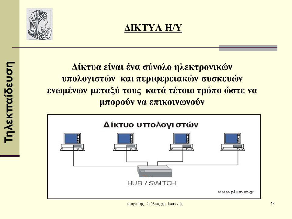 Τηλεκπαίδευση εισηγητής: Στύλιος χρ. Ιωάννης18 ΔΙΚΤΥΑ Η/Υ Δίκτυα είναι ένα σύνολο ηλεκτρονικών υπολογιστών και περιφερειακών συσκευών ενωμένων μεταξύ