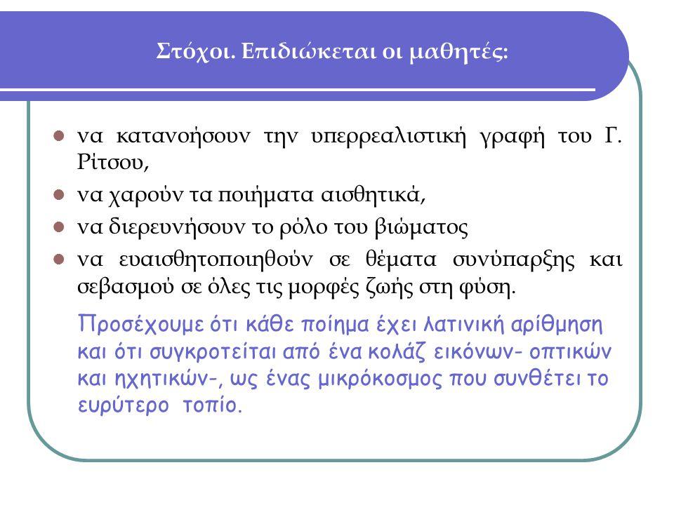 Στόχοι. Επιδιώκεται οι μαθητές:  να κατανοήσουν την υπερρεαλιστική γραφή του Γ. Ρίτσου,  να χαρούν τα ποιήματα αισθητικά,  να διερευνήσουν το ρόλο