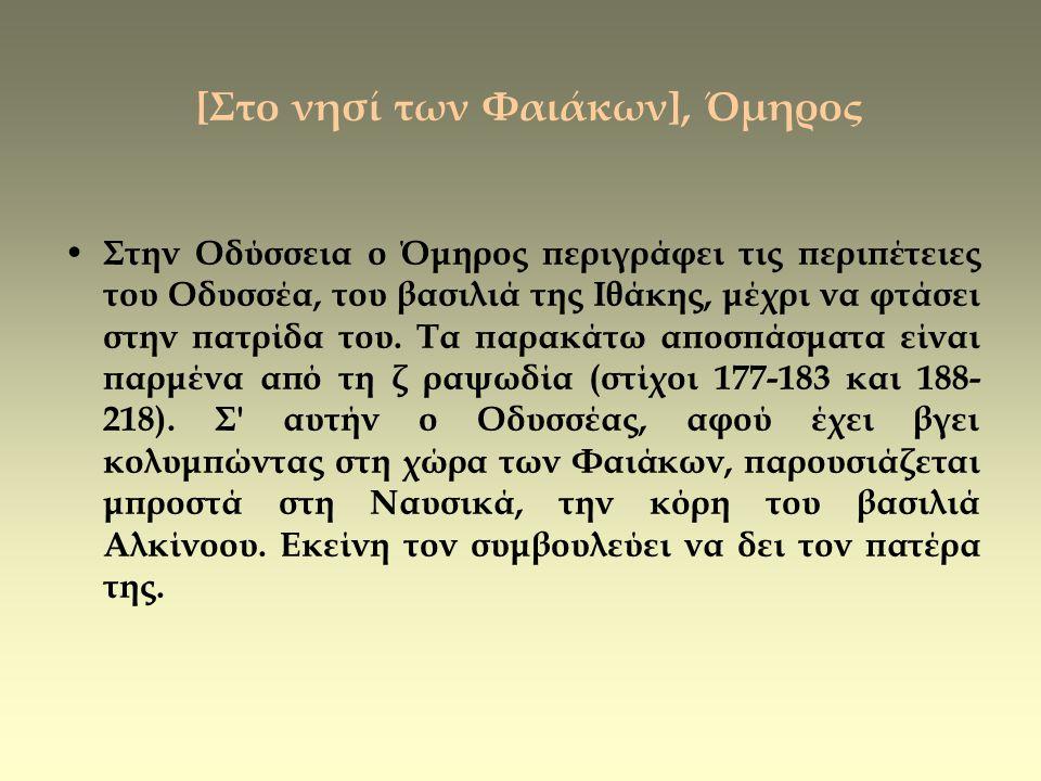 [Στο νησί των Φαιάκων], Όμηρος • Στην Οδύσσεια ο Όμηρος περιγράφει τις περιπέτειες του Οδυσσέα, του βασιλιά της Ιθάκης, μέχρι να φτάσει στην πατρίδα τ