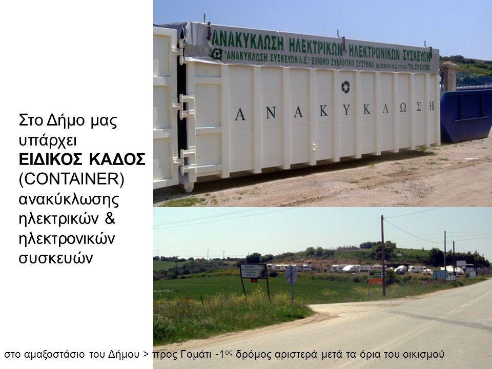 Στο Δήμο μας υπάρχει ΕΙΔΙΚΟΣ ΚΑΔΟΣ (CONTAINER) ανακύκλωσης ηλεκτρικών & ηλεκτρονικών συσκευών στο αμαξοστάσιο του Δήμου > προς Γομάτι -1 ος δρόμος αρι
