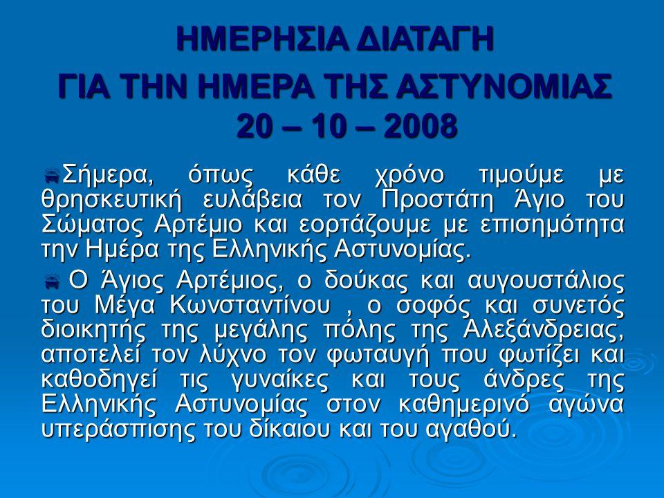  Σήμερα, όπως κάθε χρόνο τιμούμε με θρησκευτική ευλάβεια τον Προστάτη Άγιο του Σώματος Αρτέμιο και εορτάζουμε με επισημότητα την Ημέρα της Ελληνικής Αστυνομίας.