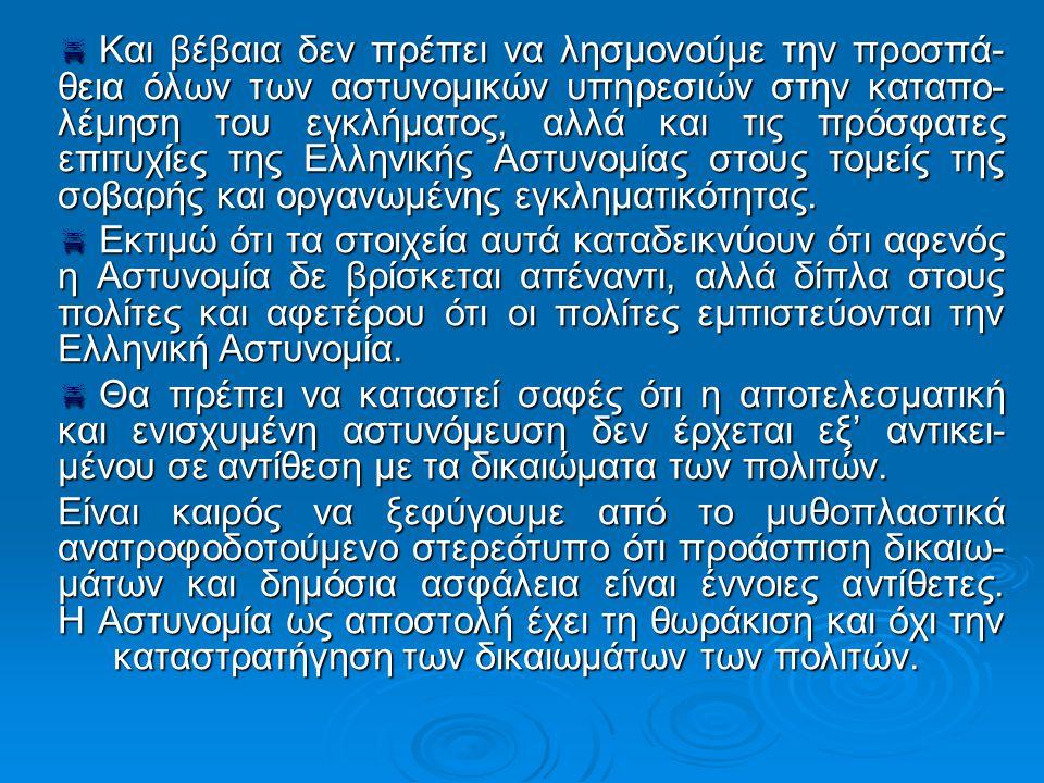  Και βέβαια δεν πρέπει να λησμονούμε την προσπά- θεια όλων των αστυνομικών υπηρεσιών στην καταπο- λέμηση του εγκλήματος, αλλά και τις πρόσφατες επιτυχίες της Ελληνικής Αστυνομίας στους τομείς της σοβαρής και οργανωμένης εγκληματικότητας.