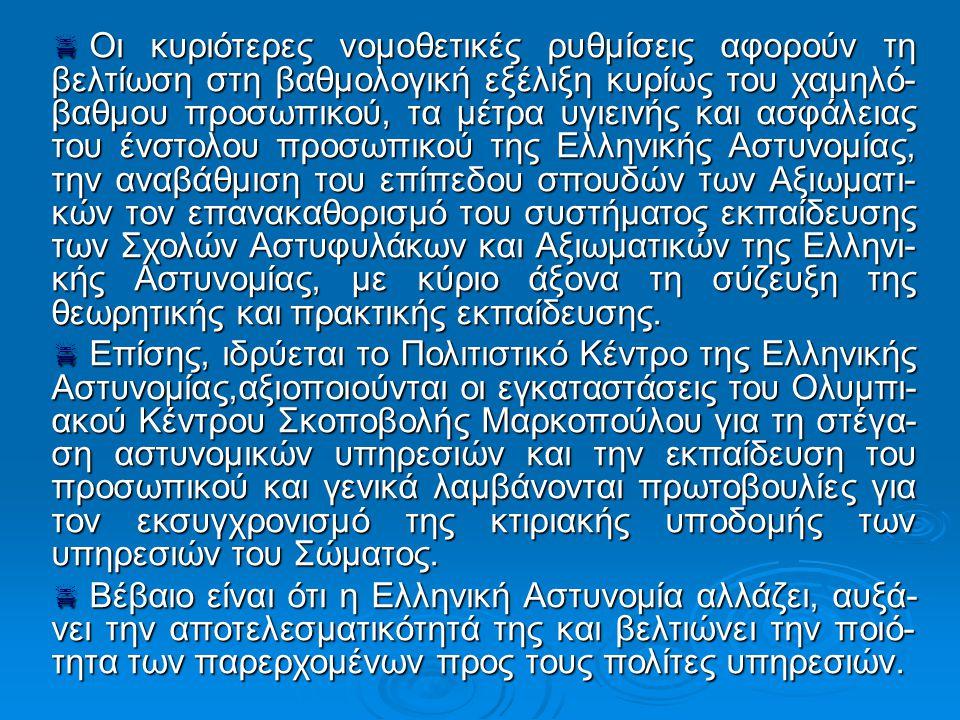  Οι κυριότερες νομοθετικές ρυθμίσεις αφορούν τη βελτίωση στη βαθμολογική εξέλιξη κυρίως του χαμηλό- βαθμου προσωπικού, τα μέτρα υγιεινής και ασφάλειας του ένστολου προσωπικού της Ελληνικής Αστυνομίας, την αναβάθμιση του επίπεδου σπουδών των Αξιωματι- κών τον επανακαθορισμό του συστήματος εκπαίδευσης των Σχολών Αστυφυλάκων και Αξιωματικών της Ελληνι- κής Αστυνομίας, με κύριο άξονα τη σύζευξη της θεωρητικής και πρακτικής εκπαίδευσης.