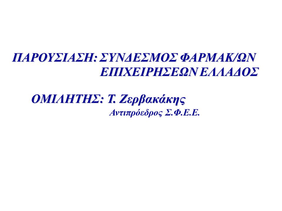 ΠΑΡΟΥΣΙΑΣΗ: ΣΥΝΔΕΣΜΟΣ ΦΑΡΜΑΚ/ΩΝ ΕΠΙΧΕΙΡΗΣΕΩΝ ΕΛΛΑΔΟΣ ΟΜΙΛHΤΗΣ: Τ. Ζερβακάκης ΟΜΙΛHΤΗΣ: Τ. Ζερβακάκης Αντιπρόεδρος Σ.Φ.Ε.Ε.