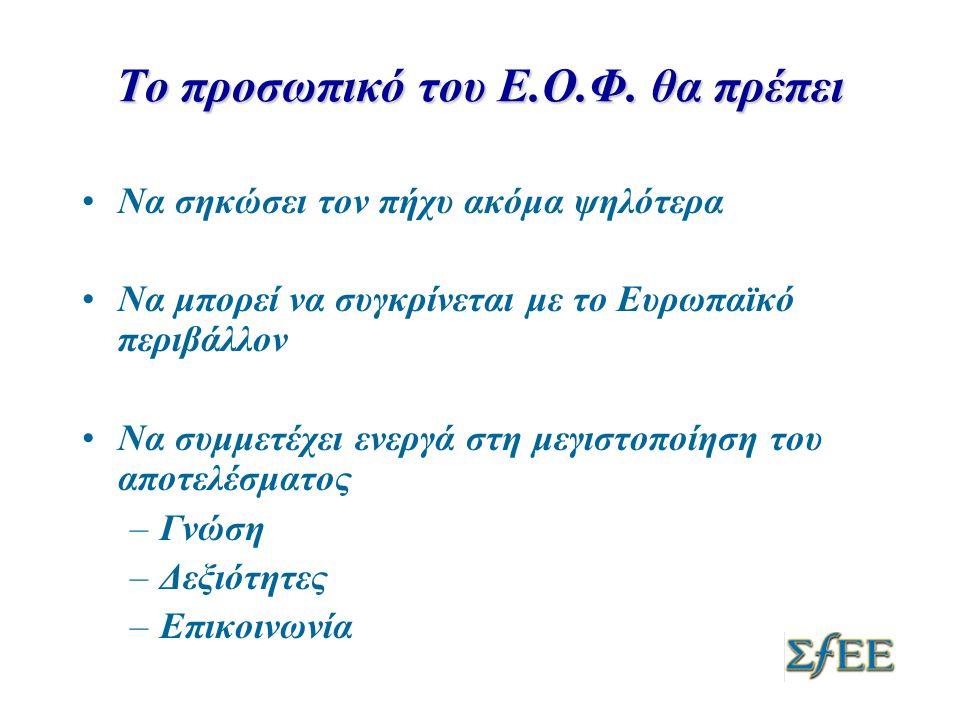 Το προσωπικό του Ε.Ο.Φ. θα πρέπει •Να σηκώσει τον πήχυ ακόμα ψηλότερα •Να μπορεί να συγκρίνεται με το Ευρωπαϊκό περιβάλλον •Να συμμετέχει ενεργά στη μ