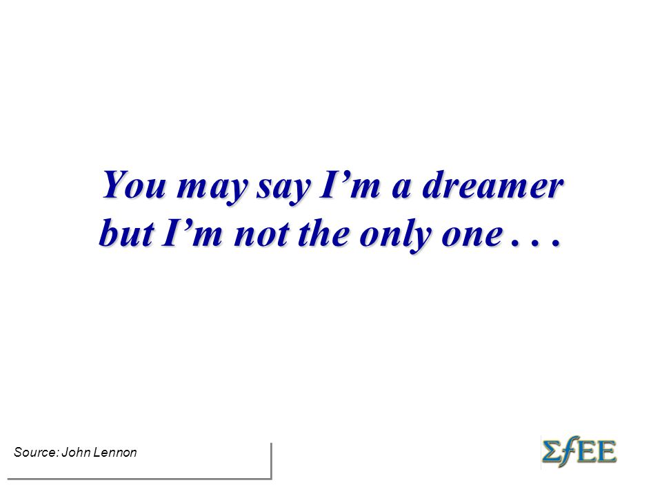 You may say I'm a dreamer but I'm not the only one... Source: John Lennon