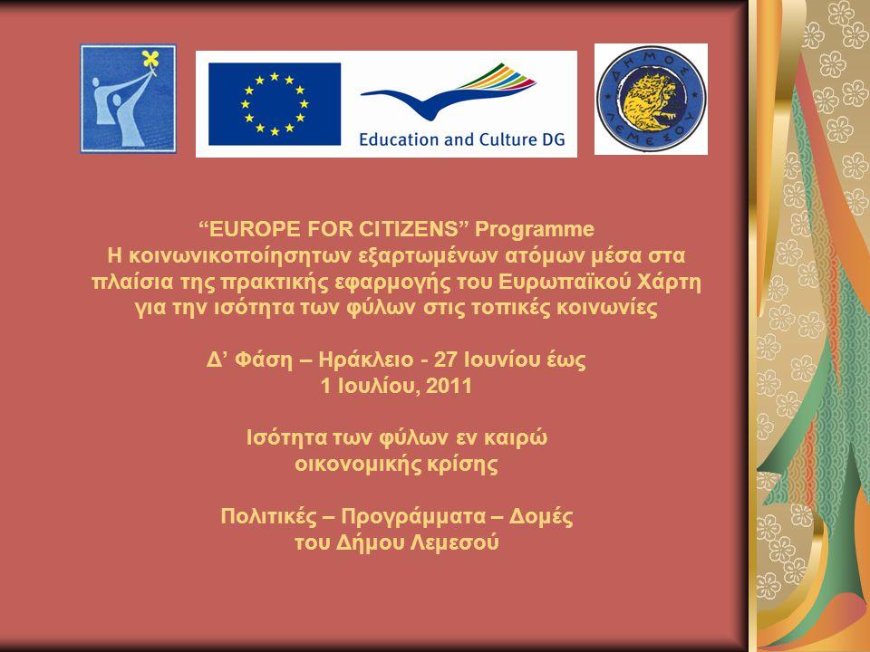 EUROPE FOR CITIZENS Programme Η κοινωνικοποίησητων εξαρτωμένων ατόμων μέσα στα πλαίσια της πρακτικής εφαρμογής του Ευρωπαϊκού Χάρτη για την ισότητα των φύλων στις τοπικές κοινωνίες Δ' Φάση – Ηράκλειο - 27 Ιουνίου έως 1 Ιουλίου, 2011 Ισότητα των φύλων εν καιρώ οικονομικής κρίσης Πολιτικές – Προγράμματα – Δομές του Δήμου Λεμεσού