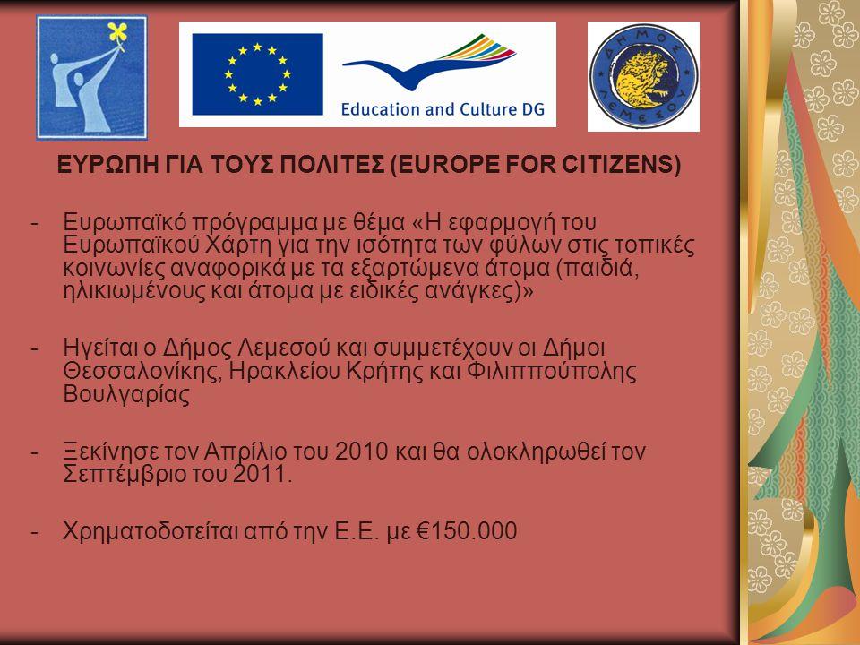 ΕΥΡΩΠΗ ΓΙΑ ΤΟΥΣ ΠΟΛΙΤΕΣ (EUROPE FOR CITIZENS) -Ευρωπαϊκό πρόγραμμα με θέμα «Η εφαρμογή του Ευρωπαϊκού Χάρτη για την ισότητα των φύλων στις τοπικές κοινωνίες αναφορικά με τα εξαρτώμενα άτομα (παιδιά, ηλικιωμένους και άτομα με ειδικές ανάγκες)» -Ηγείται ο Δήμος Λεμεσού και συμμετέχουν οι Δήμοι Θεσσαλονίκης, Ηρακλείου Κρήτης και Φιλιππούπολης Βουλγαρίας -Ξεκίνησε τον Απρίλιο του 2010 και θα ολοκληρωθεί τον Σεπτέμβριο του 2011.