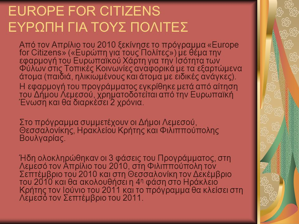 EUROPE FOR CITIZENS ΕΥΡΩΠΗ ΓΙΑ ΤΟΥΣ ΠΟΛΙΤΕΣ Από τον Απρίλιο του 2010 ξεκίνησε το πρόγραμμα «Europe for Citizens» («Ευρώπη για τους Πολίτες») με θέμα την εφαρμογή του Ευρωπαϊκού Χάρτη για την Ισότητα των Φύλων στις Τοπικές Κοινωνίες αναφορικά με τα εξαρτώμενα άτομα (παιδιά, ηλικιωμένους και άτομα με ειδικές ανάγκες).