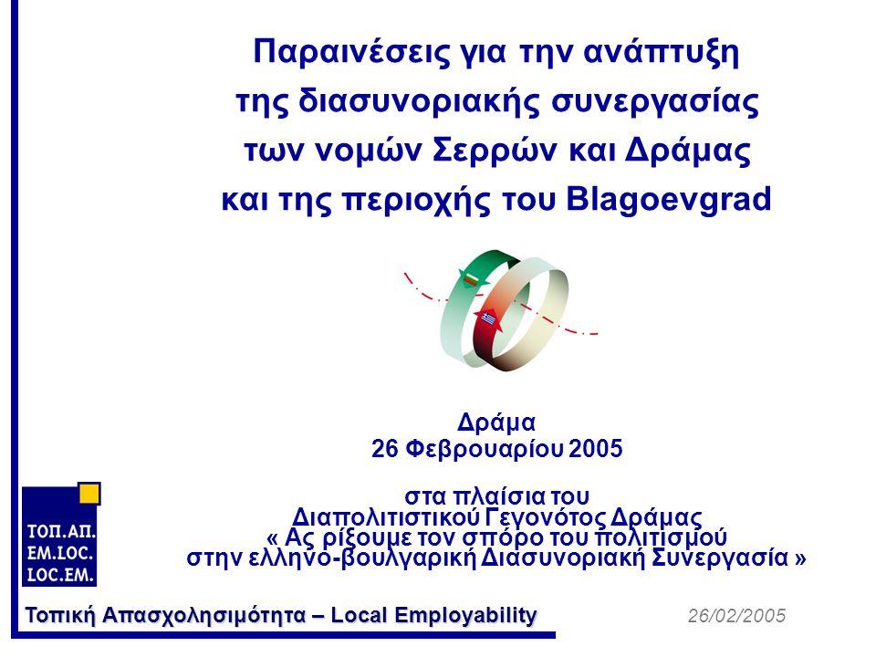Τοπική Απασχολησιμότητα – Local Employability Παραινέσεις για την ανάπτυξη της διασυνοριακής συνεργασίας των νομών Σερρών και Δράμας και της περιοχής του Blagoevgrad Δράμα 26 Φεβρουαρίου 2005 στα πλαίσια του Διαπολιτιστικού Γεγονότος Δράμας « Ας ρίξουμε τον σπόρο του πολιτισμού στην ελληνο-βουλγαρική Διασυνοριακή Συνεργασία » 26/02/2005