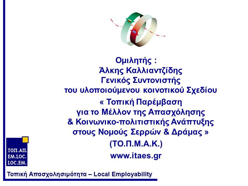 Τοπική Απασχολησιμότητα – Local Employability Ομιλητής : Άλκης Καλλιαντζίδης Γενικός Συντονιστής του υλοποιούμενου κοινοτικού Σχεδίου « Τοπική Παρέμβαση για το Μέλλον της Απασχόλησης & Κοινωνικο-πολιτιστικής Ανάπτυξης στους Νομούς Σερρών & Δράμας » (ΤΟ.Π.Μ.Α.Κ.) www.itaes.gr