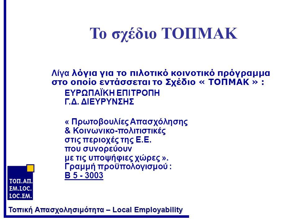 Τοπική Απασχολησιμότητα – Local Employability Το σχέδιο ΤΟΠΜΑΚ Λίγα λόγια για το πιλοτικό κοινοτικό πρόγραμμα στο οποίο εντάσσεται το Σχέδιο « ΤΟΠΜΑΚ » : ΕΥΡΩΠΑΪΚΗ ΕΠΙΤΡΟΠΗ Γ.Δ.