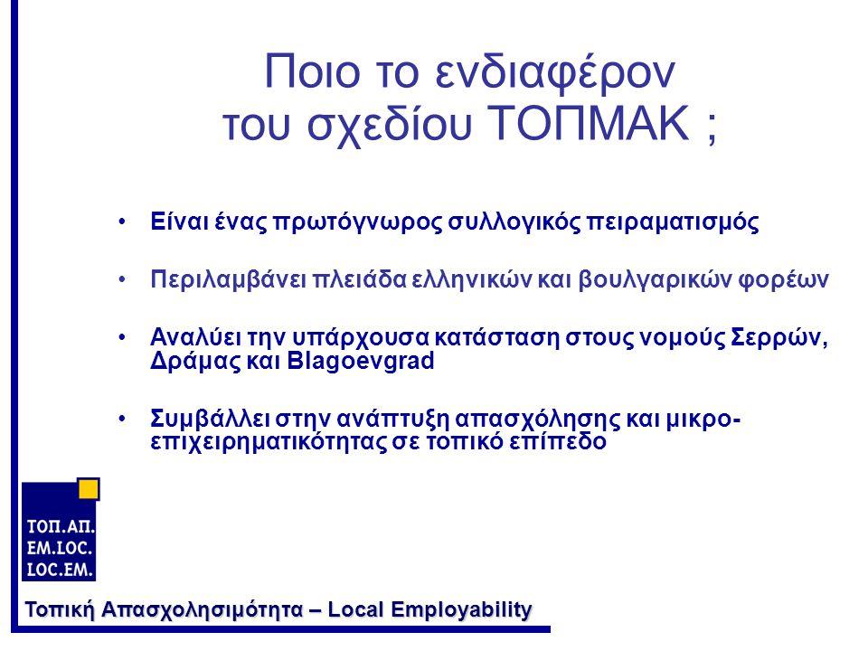Τοπική Απασχολησιμότητα – Local Employability Ποιο το ενδιαφέρον του σχεδίου ΤΟΠΜΑΚ ; •Είναι ένας πρωτόγνωρος συλλογικός πειραματισμός •Περιλαμβάνει πλειάδα ελληνικών και βουλγαρικών φορέων •Αναλύει την υπάρχουσα κατάσταση στους νομούς Σερρών, Δράμας και Blagoevgrad •Συμβάλλει στην ανάπτυξη απασχόλησης και μικρο- επιχειρηματικότητας σε τοπικό επίπεδο