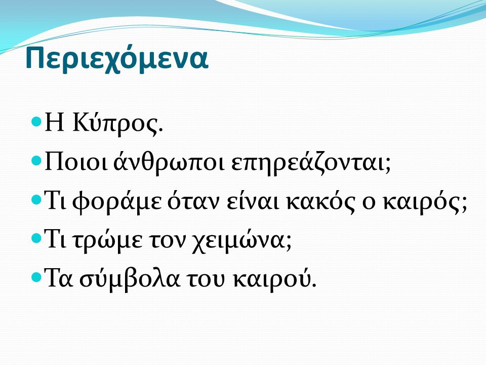 Περιεχόμενα  Η Κύπρος.  Ποιοι άνθρωποι επηρεάζονται;  Τι φοράμε όταν είναι κακός ο καιρός;  Τι τρώμε τον χειμώνα;  Τα σύμβολα του καιρού.