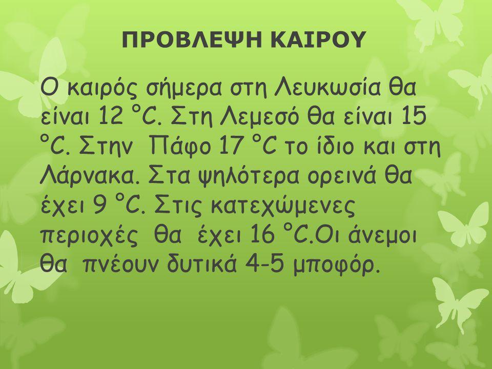 ΠΡΟΒΛΕΨΗ ΚΑΙΡΟΥ Ο καιρός σήμερα στη Λευκωσία θα είναι 12 °C. Στη Λεμεσό θα είναι 15 °C. Στην Πάφο 17 °C το ίδιο και στη Λάρνακα. Στα ψηλότερα ορεινά θ