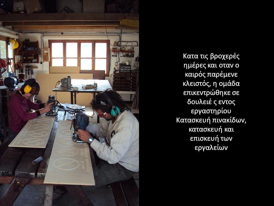 Κατα τις βροχερές ημέρες και οταν ο καιρός παρέμενε κλειστός, η ομάδα επικεντρώθηκε σε δουλειέ ς εντος εργαστηρίου Κατασκευή πινακίδων, κατασκευή και επισκευή των εργαλείων