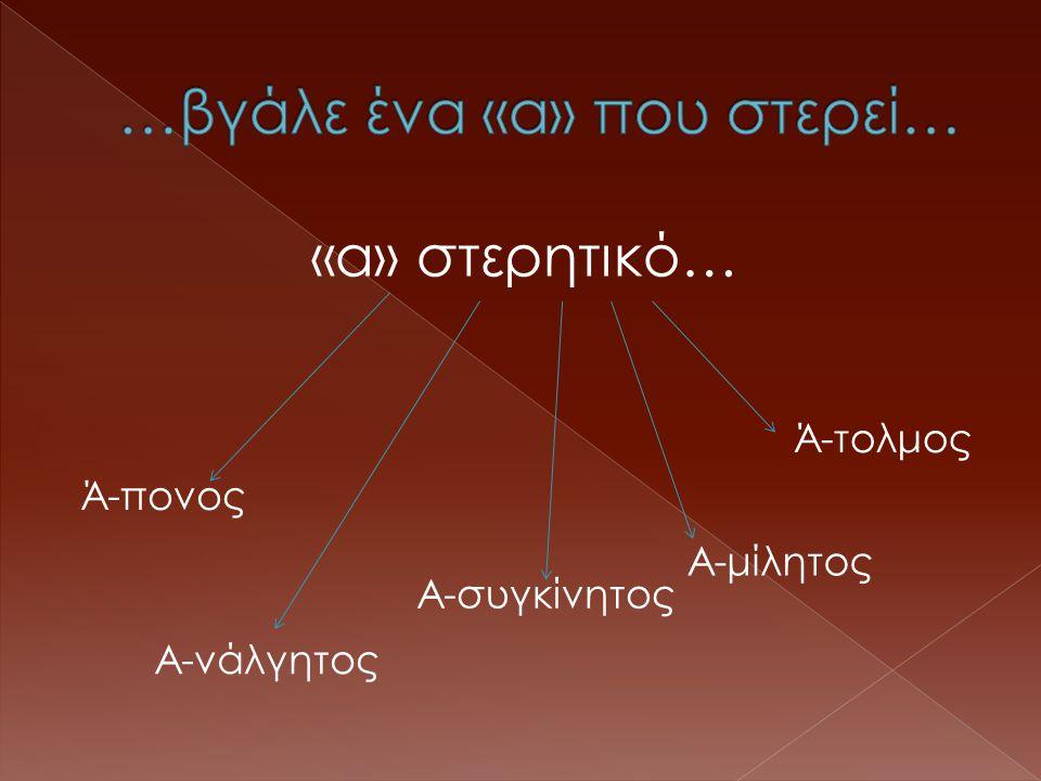 «α» στερητικό… Ά-τολμος Α-μίλητος Α-συγκίνητος Α-νάλγητος Ά-πονος