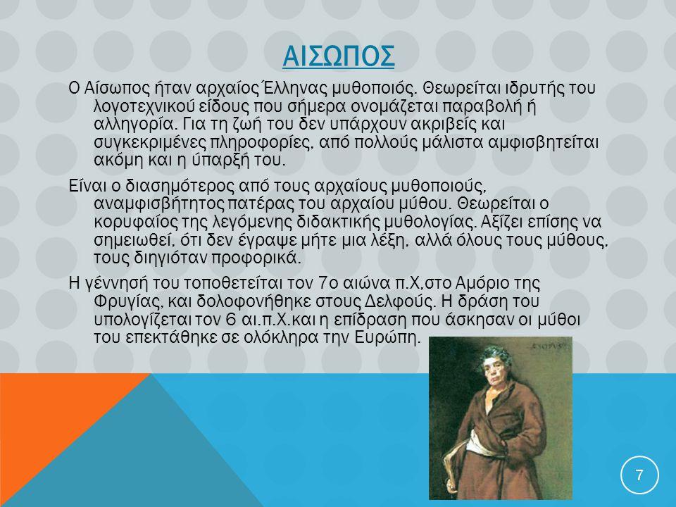 ΑΙΣΩΠΟΣ Ο Αίσωπος ήταν αρχαίος Έλληνας μυθοποιός. Θεωρείται ιδρυτής του λογοτεχνικού είδους που σήμερα ονομάζεται παραβολή ή αλληγορία. Για τη ζωή του