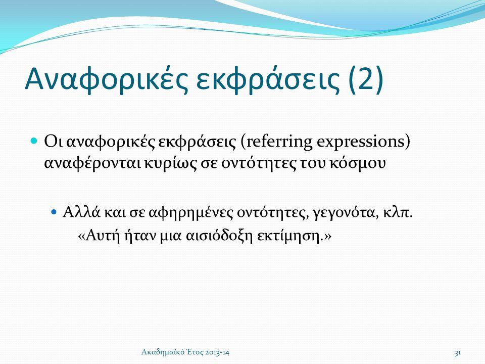 Αναφορικές εκφράσεις (2)  Οι αναφορικές εκφράσεις (referring expressions) αναφέρονται κυρίως σε οντότητες του κόσμου  Αλλά και σε αφηρημένες οντότητ