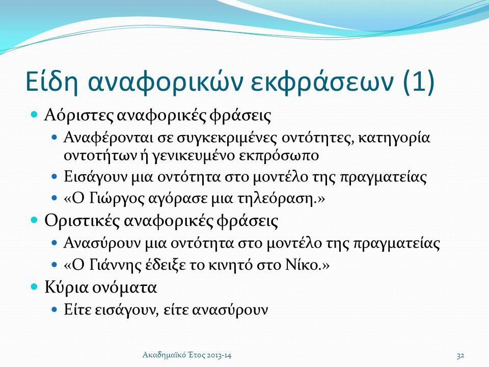 Είδη αναφορικών εκφράσεων (1)  Αόριστες αναφορικές φράσεις  Αναφέρονται σε συγκεκριμένες οντότητες, κατηγορία οντοτήτων ή γενικευμένο εκπρόσωπο  Ει
