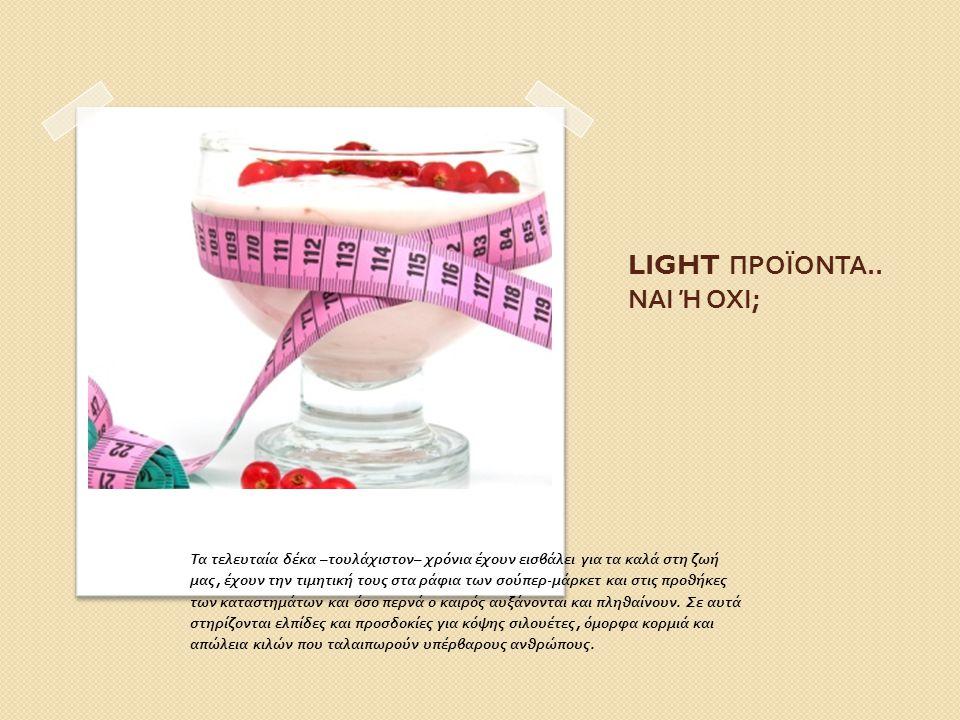  Εκείνο πάντως που προκαλεί εντύπωση είναι το γεγονός ότι, παρά την εμφάνιση και την κατανάλωση αυτών των προϊόντων, οι παχύσαρκοι άνθρωποι αυξάνονται αντί να μειώνονται.