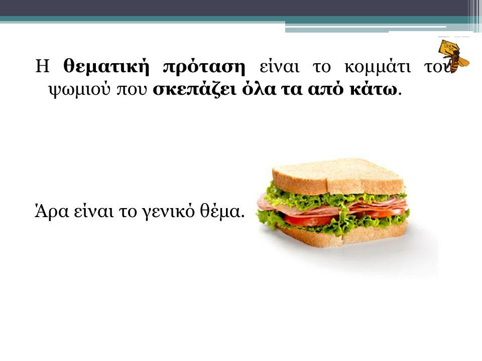 Η θεματική πρόταση είναι το κομμάτι του ψωμιού που σκεπάζει όλα τα από κάτω. Άρα είναι το γενικό θέμα.
