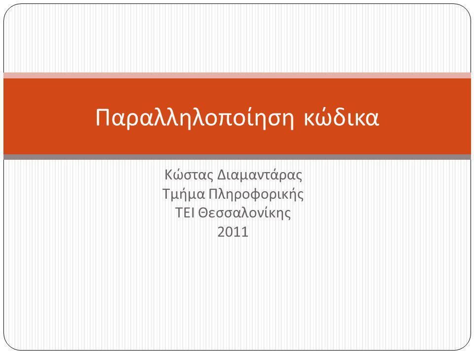 Κώστας Διαμαντάρας Τμήμα Πληροφορικής ΤΕΙ Θεσσαλονίκης 2011 Παραλληλοποίηση κώδικα