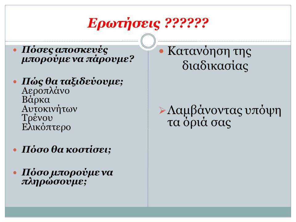 Ερωτήσεις ??????  Πόσες αποσκευές μπορούμε να πάρουμε?  Πώς θα ταξιδεύουμε; Αεροπλάνο Βάρκα Αυτοκινήτων Τρένου Ελικόπτερο  Πόσο θα κοστίσει;  Πόσο
