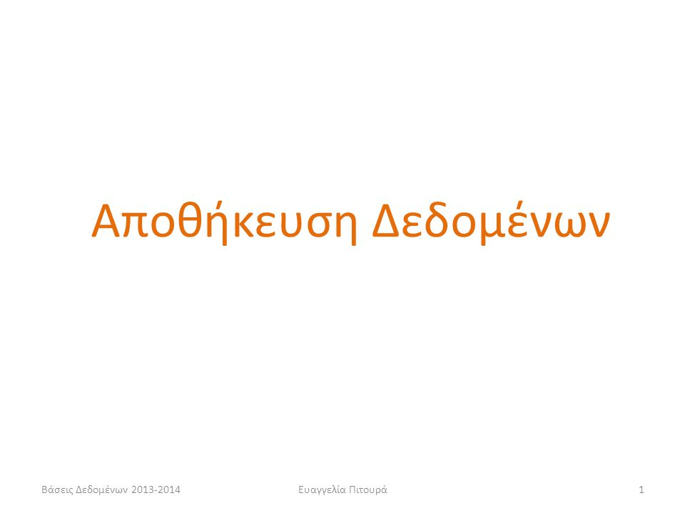 Βάσεις Δεδομένων 2013-2014Ευαγγελία Πιτουρά1 Αποθήκευση Δεδομένων