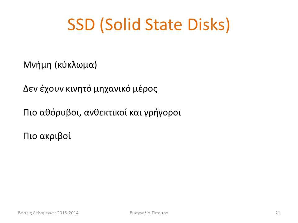 Βάσεις Δεδομένων 2013-2014Ευαγγελία Πιτουρά21 SSD (Solid State Disks) Μνήμη (κύκλωμα) Δεν έχουν κινητό μηχανικό μέρος Πιο αθόρυβοι, ανθεκτικοί και γρή
