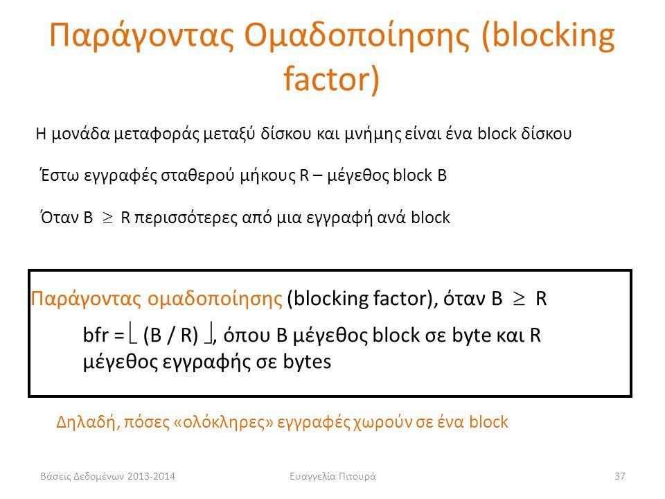 Ευαγγελία Πιτουρά37 Η μονάδα μεταφοράς μεταξύ δίσκου και μνήμης είναι ένα block δίσκου Παράγοντας ομαδοποίησης (blocking factor), όταν Β  R bfr = 