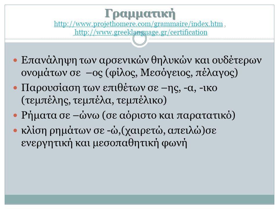 Γραμματική Γραμματική http://www.projethomere.com/grammaire/index.htm, http://www.greeklanguage.gr/certification http://www.projethomere.com/grammaire/index.htm http://www.greeklanguage.gr/certification  Επανάληψη των αρσενικών θηλυκών και ουδέτερων ονομάτων σε –ος (φίλος, Μεσόγειος, πέλαγος)  Παρουσίαση των επιθέτων σε –ης, -α, -ικο (τεμπέλης, τεμπέλα, τεμπέλικο)  Ρήματα σε –ώνω (σε αόριστο και παρατατικό)  κλίση ρημάτων σε -ώ,(χαιρετώ, απειλώ)σε ενεργητική και μεσοπαθητική φωνή