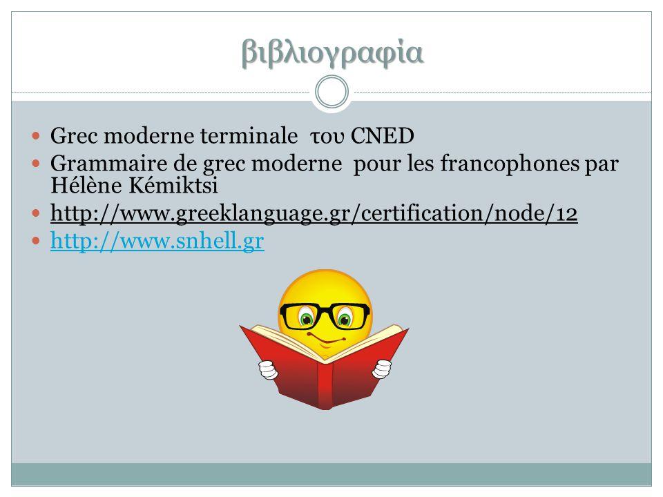 βιβλιογραφία  Grec moderne terminale του CNED  Grammaire de grec moderne pour les francophones par Hélène Kémiktsi  http://www.greeklanguage.gr/certification/node/12  http://www.snhell.gr http://www.snhell.gr