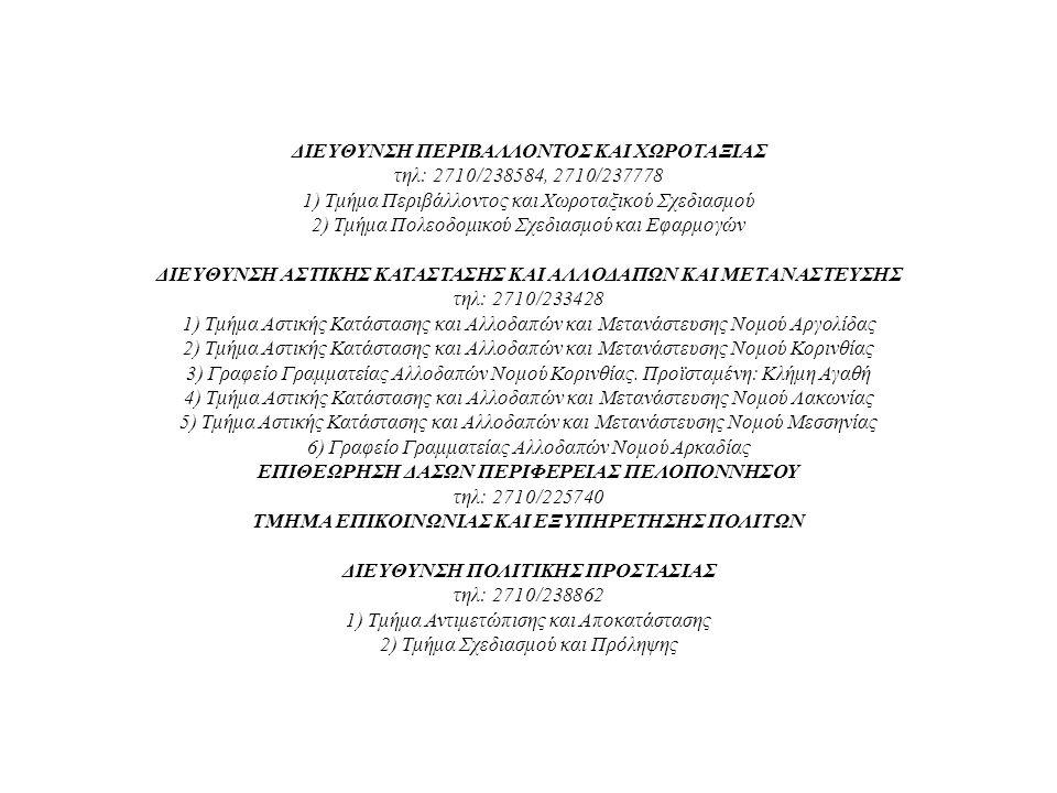ΔΙΕΥΘΥΝΣΗ ΠΕΡΙΒΑΛΛΟΝΤΟΣ ΚΑΙ ΧΩΡΟΤΑΞΙΑΣ τηλ: 2710/238584, 2710/237778 1) Τμήμα Περιβάλλοντος και Χωροταξικού Σχεδιασμού 2) Τμήμα Πολεοδομικού Σχεδιασμού και Εφαρμογών ΔΙΕΥΘΥΝΣΗ ΑΣΤΙΚΗΣ ΚΑΤΑΣΤΑΣΗΣ ΚΑΙ ΑΛΛΟΔΑΠΩΝ ΚΑΙ ΜΕΤΑΝΑΣΤΕΥΣΗΣ τηλ: 2710/233428 1) Τμήμα Αστικής Κατάστασης και Αλλοδαπών και Μετανάστευσης Νομού Αργολίδας 2) Τμήμα Αστικής Κατάστασης και Αλλοδαπών και Μετανάστευσης Νομού Κορινθίας 3) Γραφείο Γραμματείας Αλλοδαπών Νομού Κορινθίας.