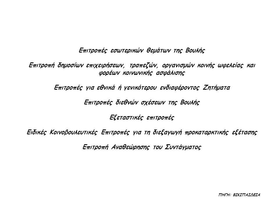 Επιτροπές εσωτερικών θεμάτων της Βουλής Επιτροπή δημοσίων επιχειρήσεων, τραπεζών, οργανισμών κοινής ωφελείας και φορέων κοινωνικής ασφάλισης Επιτροπές για εθνικά ή γενικότερου ενδιαφέροντος Ζητήματα Επιτροπές διεθνών σχέσεων της Βουλής Εξεταστικές επιτροπές Ειδικές Κοινοβουλευτικές Επιτροπές για τη διεξαγωγή προκαταρκτικής εξέτασης Επιτροπή Αναθεώρησης του Συντάγματος ΠΗΓΗ: ΒΙΚΙΠΑΙΔΕΙΑ