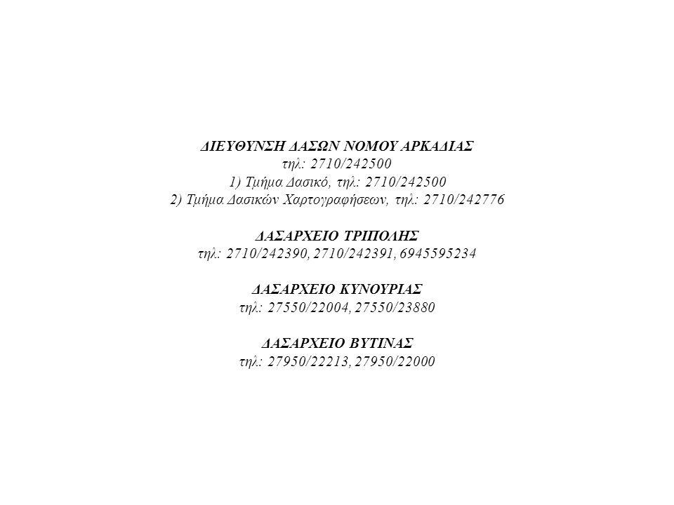 ΔΙΕΥΘΥΝΣΗ ΔΑΣΩΝ ΝΟΜΟΥ ΑΡΚΑΔΙΑΣ τηλ: 2710/242500 1) Τμήμα Δασικό, τηλ: 2710/242500 2) Τμήμα Δασικών Χαρτογραφήσεων, τηλ: 2710/242776 ΔΑΣΑΡΧΕΙΟ ΤΡΙΠΟΛΗΣ τηλ: 2710/242390, 2710/242391, 6945595234 ΔΑΣΑΡΧΕΙΟ ΚΥΝΟΥΡΙΑΣ τηλ: 27550/22004, 27550/23880 ΔΑΣΑΡΧΕΙΟ ΒΥΤΙΝΑΣ τηλ: 27950/22213, 27950/22000
