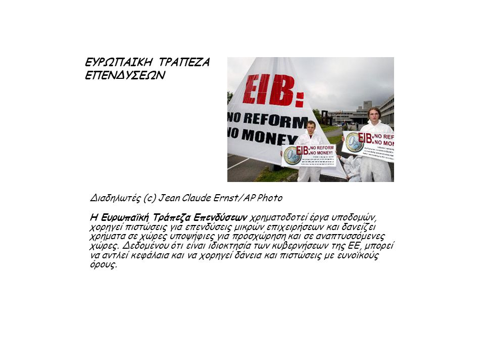 Διαδηλωτές (c) Jean Claude Ernst/AP Photo Η Ευρωπαϊκή Τράπεζα Επενδύσεων χρηματοδοτεί έργα υποδομών, χορηγεί πιστώσεις για επενδύσεις μικρών επιχειρήσεων και δανείζει χρήματα σε χώρες υποψήφιες για προσχώρηση και σε αναπτυσσόμενες χώρες.