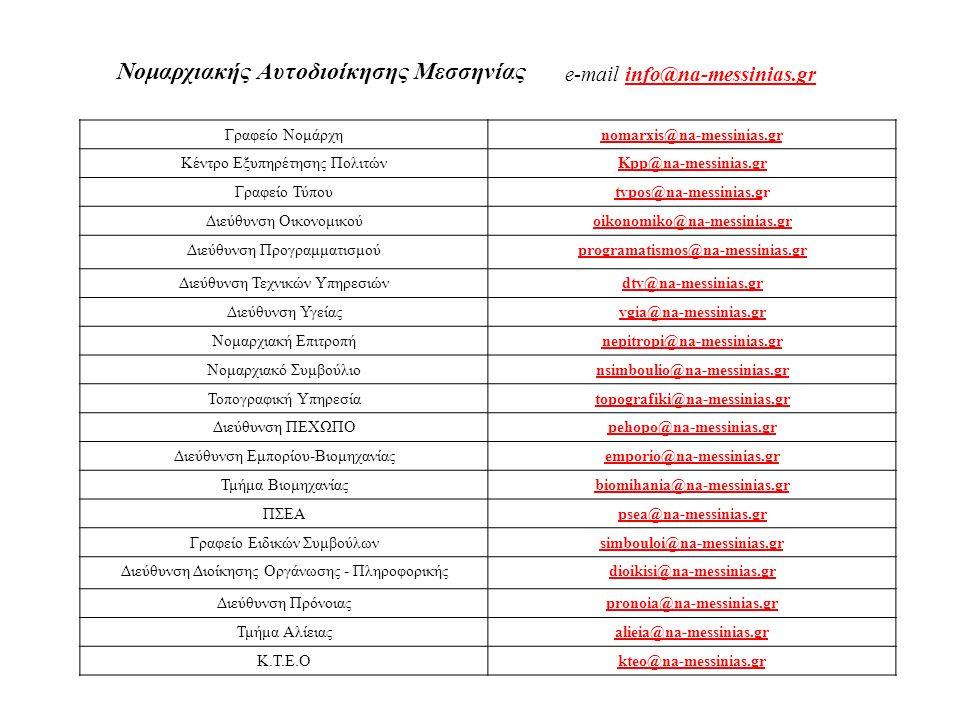 Γραφείο Νομάρχηnomarxis@na-messinias.gr Κέντρο Εξυπηρέτησης ΠολιτώνKpp@na-messinias.gr Γραφείο Τύπουtypos@na-messinias.gtypos@na-messinias.gr Διεύθυνση Οικονομικούoikonomiko@na-messinias.gr Διεύθυνση Προγραμματισμούprogramatismos@na-messinias.gr Διεύθυνση Τεχνικών Υπηρεσιώνdty@na-messinias.gr Διεύθυνση Υγείαςygia@na-messinias.gr Νομαρχιακή Επιτροπήnepitropi@na-messinias.gr Νομαρχιακό Συμβούλιοnsimboulio@na-messinias.gr Τοπογραφική Υπηρεσίαtopografiki@na-messinias.gr Διεύθυνση ΠΕΧΩΠΟpehopo@na-messinias.gr Διεύθυνση Εμπορίου-Βιομηχανίαςemporio@na-messinias.gr Τμήμα Βιομηχανίαςbiomihania@na-messinias.gr ΠΣΕΑpsea@na-messinias.gr Γραφείο Ειδικών Συμβούλωνsimbouloi@na-messinias.gr Διεύθυνση Διοίκησης Οργάνωσης - Πληροφορικήςdioikisi@na-messinias.gr Διεύθυνση Πρόνοιαςpronoia@na-messinias.gr Τμήμα Αλίειαςalieia@na-messinias.gr K.Τ.Ε.Οkteo@na-messinias.gr Νομαρχιακής Αυτοδιοίκησης Μεσσηνίας e-mail info@na-messinias.grinfo@na-messinias.gr