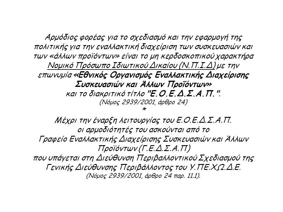 Αρμόδιος φορέας για το σχεδιασμό και την εφαρμογή της πολιτικής για την εναλλακτική διαχείριση των συσκευασιών και των «άλλων προϊόντων» είναι το μη κερδοσκοπικού χαρακτήρα Νομικό Πρόσωπο Ιδιωτικού Δικαίου (Ν.Π.Ι.Δ) με την επωνυμία «Εθνικός Οργανισμός Εναλλακτικής Διαχείρισης Συσκευασιών και Άλλων Προϊόντων» και το διακριτικό τίτλο Ε.Ο.Ε.Δ.Σ.Α.Π. .