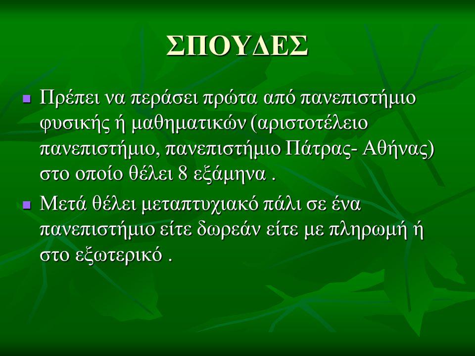 ΣΠΟΥΔΕΣ  Πρέπει να περάσει πρώτα από πανεπιστήμιο φυσικής ή μαθηματικών (αριστοτέλειο πανεπιστήμιο, πανεπιστήμιο Πάτρας- Αθήνας) στο οποίο θέλει 8 εξ