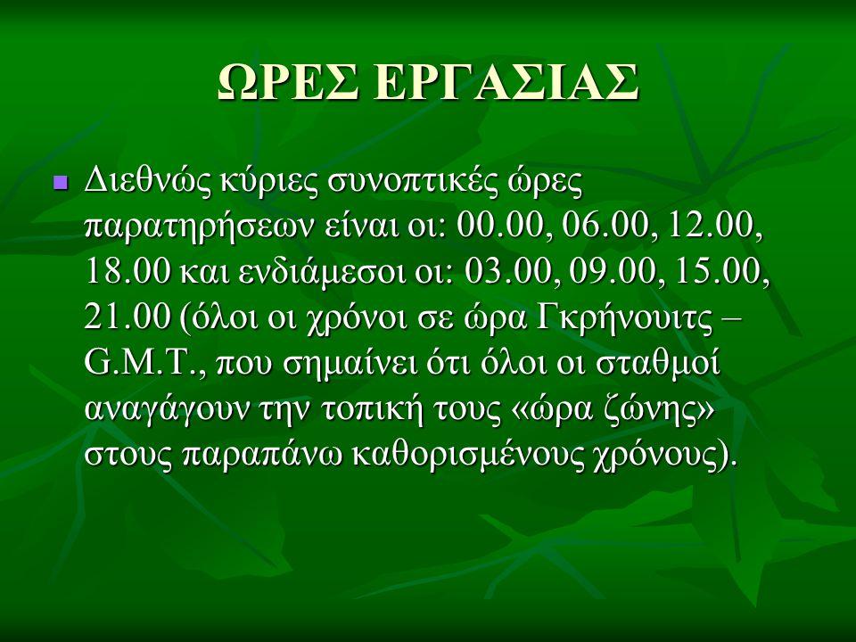 ΩΡΕΣ ΕΡΓΑΣΙΑΣ  Διεθνώς κύριες συνοπτικές ώρες παρατηρήσεων είναι οι: 00.00, 06.00, 12.00, 18.00 και ενδιάμεσοι οι: 03.00, 09.00, 15.00, 21.00 (όλοι ο