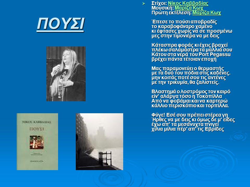 ΠΟΥΣΙ  Στίχοι: Νίκος Καββαδίας Μουσική: Μαρίζα Κωχ Πρώτη εκτέλεση: Μαρίζα Κωχ Έπεσε το πούσι αποβραδίς το καραβοφάναρο χαμένο κι έφτασες χωρίς να σε